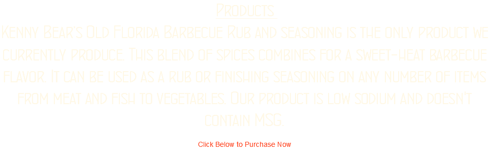 Products Kenny Bear's Old Florida Barbecue Rub and seasoning is the only product we currently produce. This blend of spices combines for a sweet-heat barbecue flavor. It can be used as a rub or finishing seasoning on any number of items from meat and fish to vegetables. Our product is low sodium and doesn't contain MSG. Click Below to Purchase Now